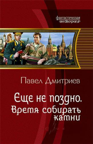 Павел Дмитриев - Еще не поздно. Время «собирать камни»