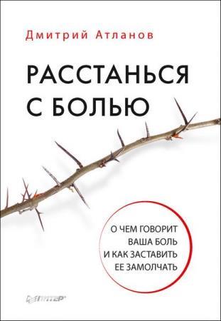 Дмитрий Атланов - Расстанься с болью. О чем говорит ваша боль (Аудиокнига)