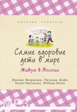 Дойл У., Морияма Н. - Самые здоровые дети в мире живут в Японии (Аудиокнига)