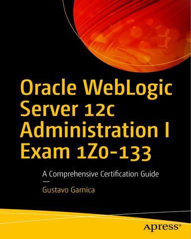 Oracle.WebLogic.Server.12c.Administration.I.Exam.1Z0.133.A.Comprehensive.Certification.Guide