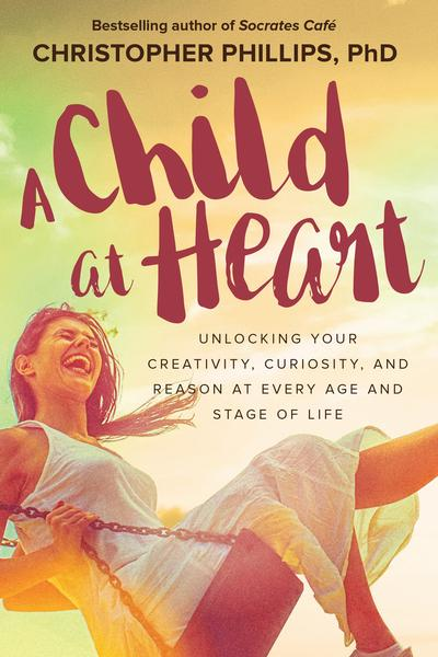 : A Child at Heart Unlocking Your Creativity Curiosity and Reason at Every Age and Stage of Life
