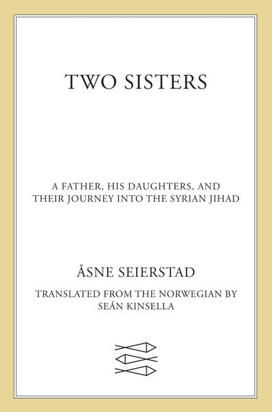 Two Sisters A Father His Daughters and Their Journey into the Syrian Jihad