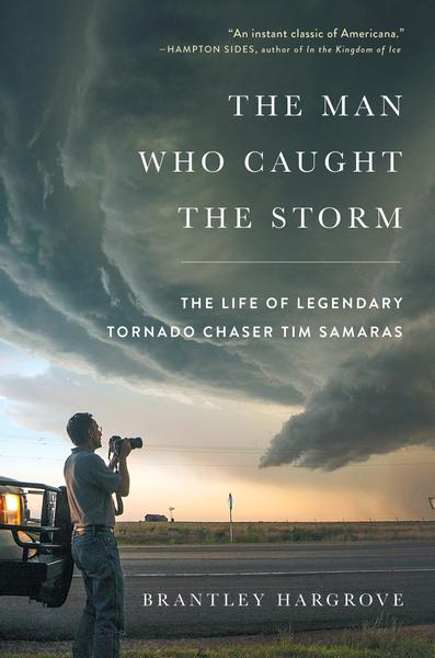 The Man Who Caught the Storm The Life of Legendary Tornado Chaser Tim Samaras