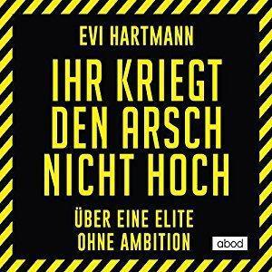Evi Hartmann Ihr kriegt den Arsch nicht hoch Ueber eine Elite ohne Ambition ungekuerzt