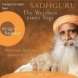 Sadhguru Die Weisheit eines Yogi Wie innere Veraenderung wirklich moeglich ist ungekuerzt